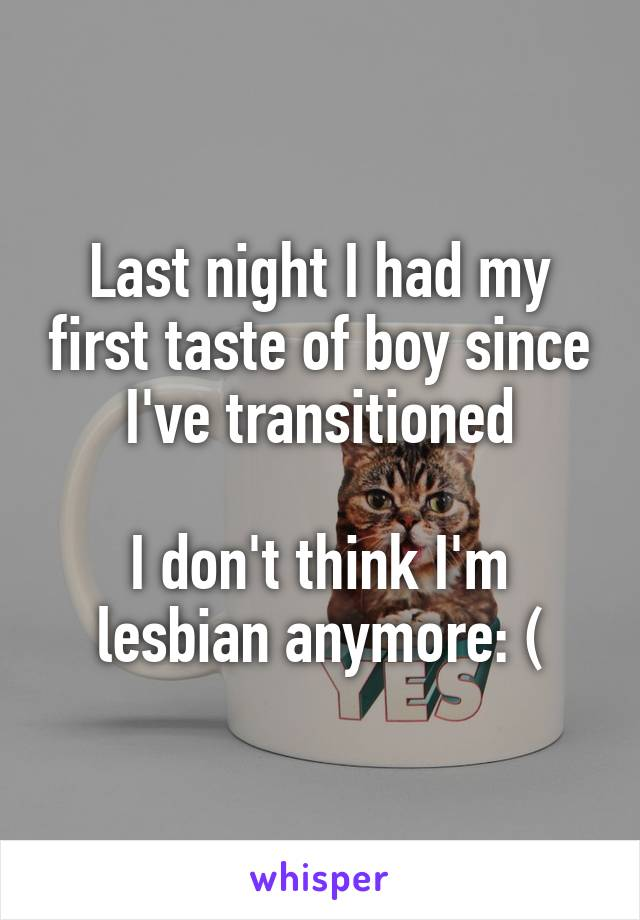 Last night I had my first taste of boy since I've transitioned I don't ...