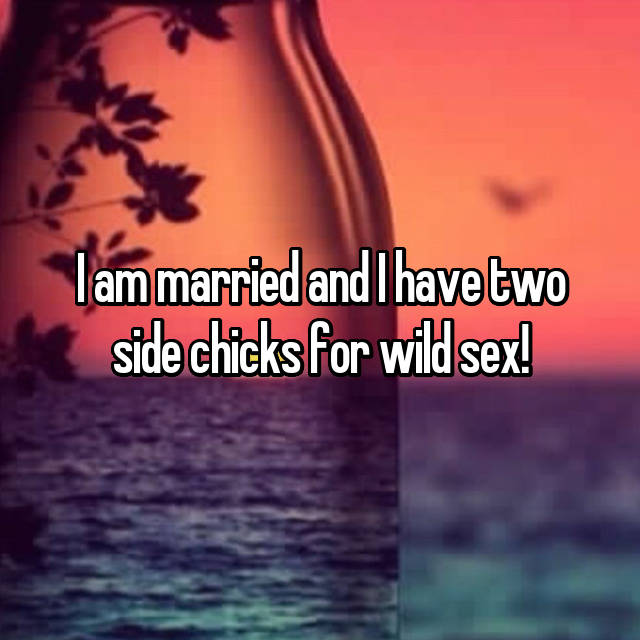 I am married and I have two side chicks for wild sex!