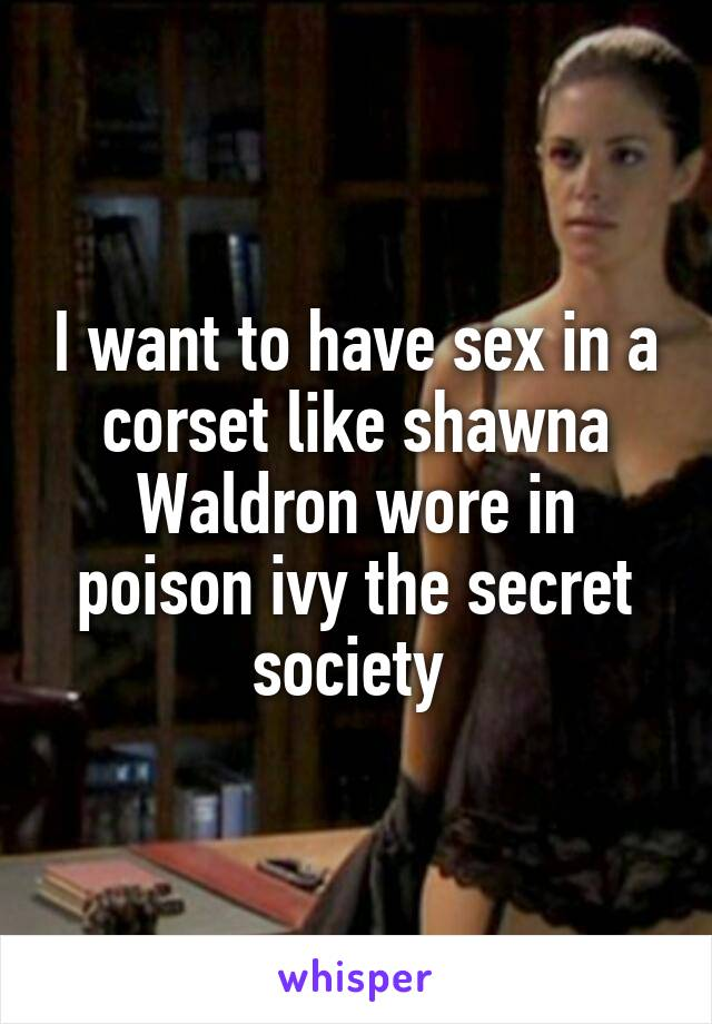 I want to have sex in a corset like shawna Waldron wore in poison ivy the  secret society