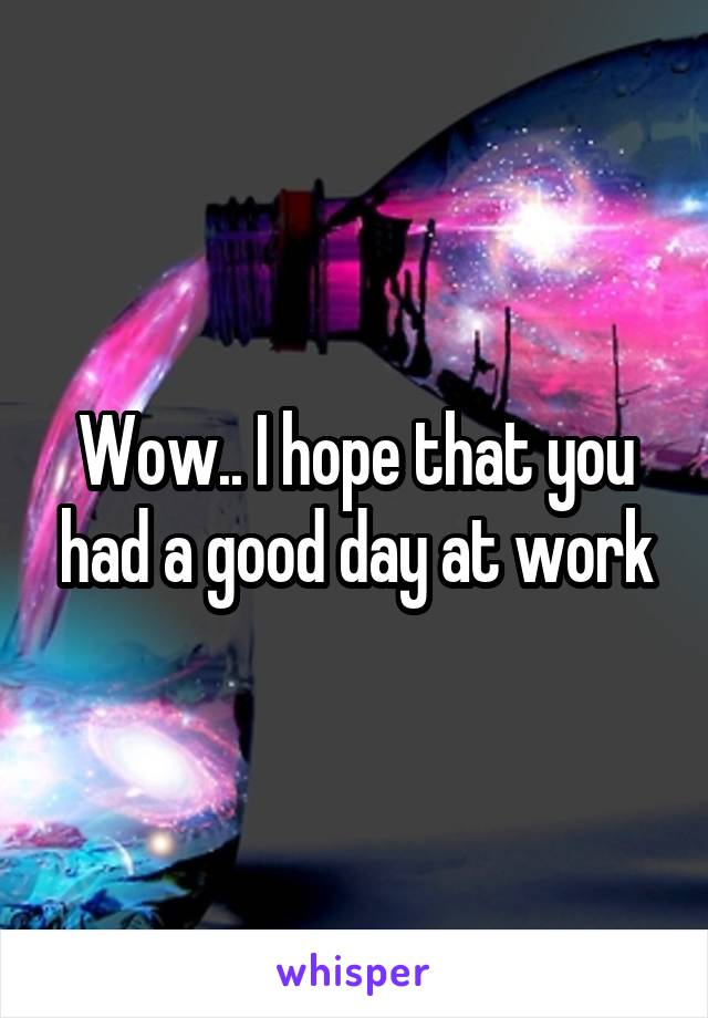 Wow I Hope That You Had A Good Day At Work