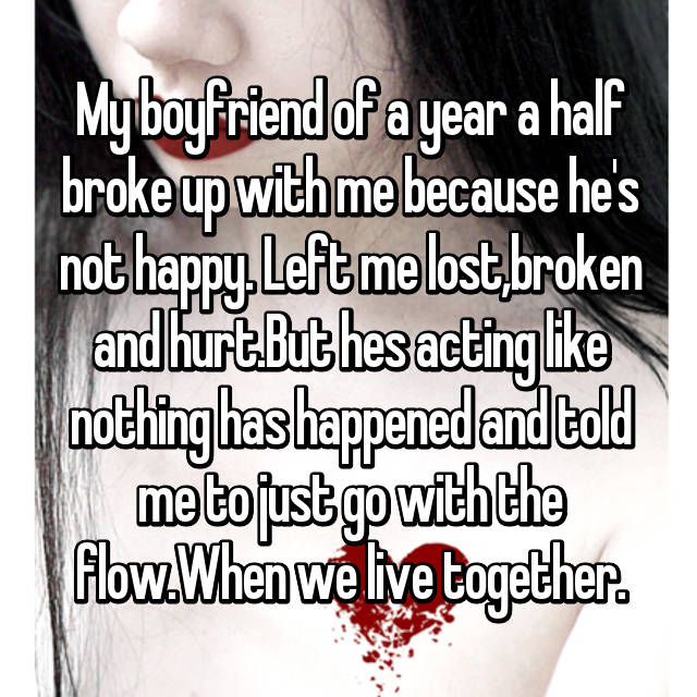 My boyfriend of a year a half broke up with me because he's not happy. Left me lost,broken and hurt.But hes acting like nothing has happened and told me to just go with the flow.When we live together.