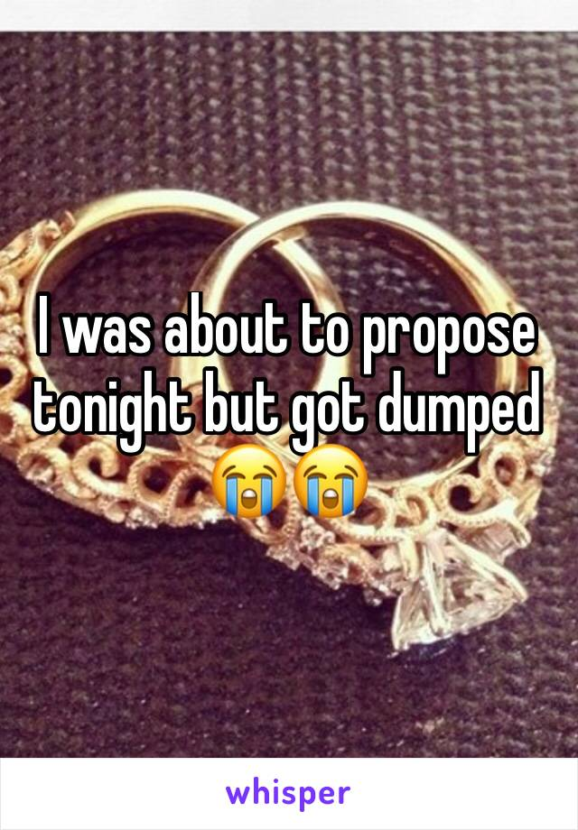 I was about to propose tonight but got dumped 😭😭