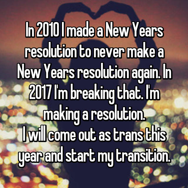 In 2010 I made a New Years resolution to never make a New Years resolution again. In 2017 I'm breaking that. I'm making a resolution. I will come out as trans this year and start my transition.