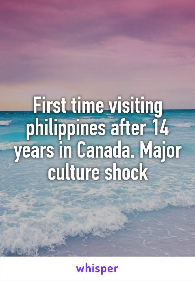 First time visiting philippines after 14 years in Canada. Major culture shock