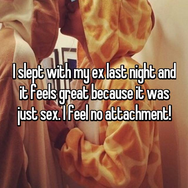 I slept with my ex last night and it feels great because it was just sex. I feel no attachment!