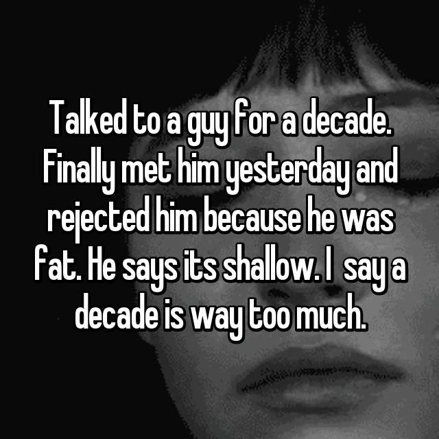 Talked to a guy for a decade. Finally met him yesterday and rejected him because he was fat. He says its shallow. I  say a decade is way too much.