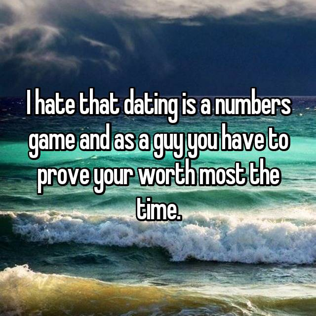 I hate that dating is a numbers game and as a guy you have to prove your worth most the time.