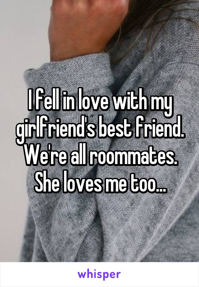 I fell in love with my girlfriend's best friend. We're all roommates. She loves me too...