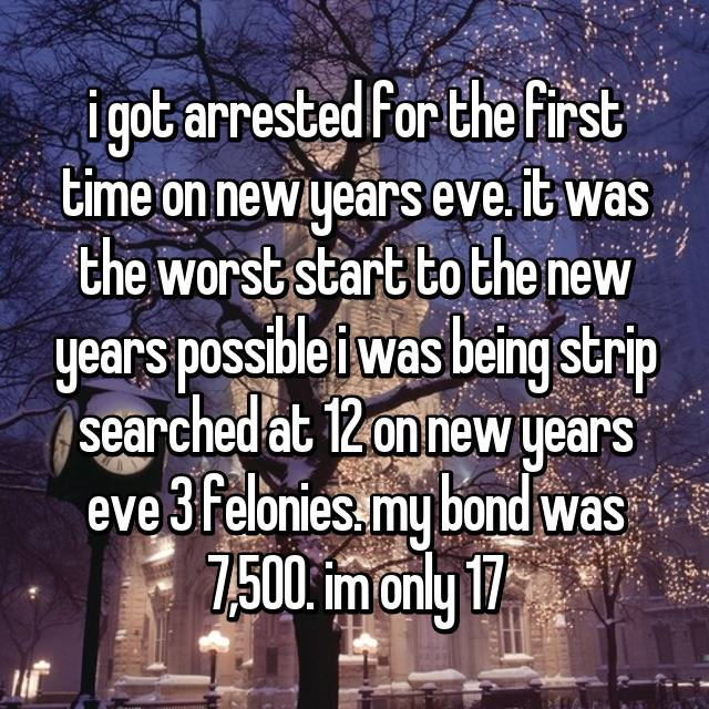 i got arrested for the first time on new years eve. it was the worst start to the new years possible i was being strip searched at 12 on new years eve😩 3 felonies. my bond was 7,500. im only 17