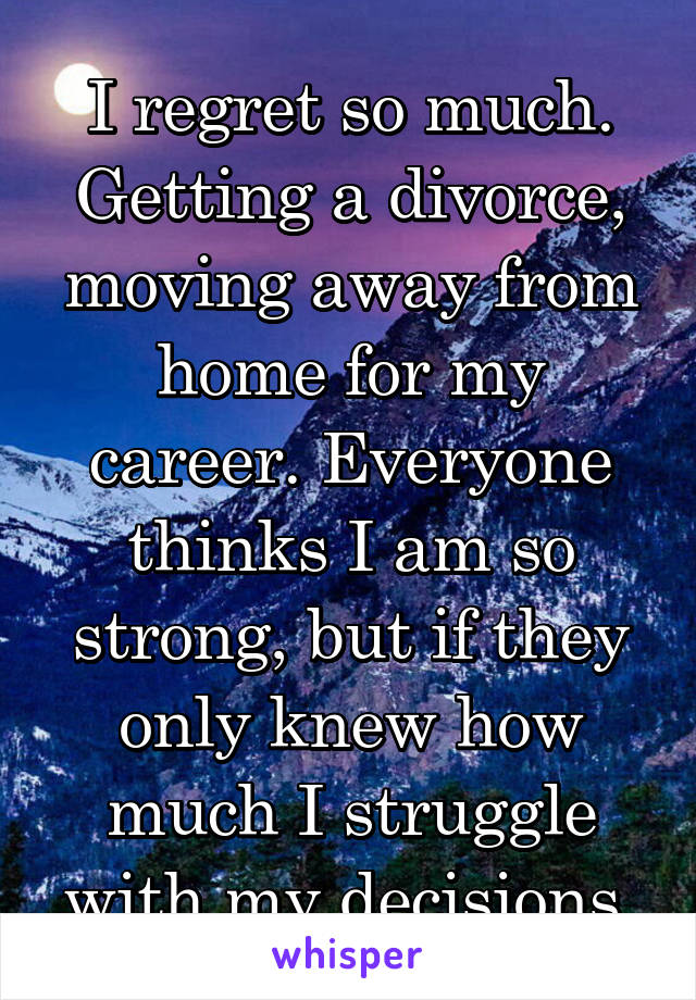 I regret so much. Getting a divorce, moving away from home for my career. Everyone thinks I am so strong, but if they only knew how much I struggle with my decisions.