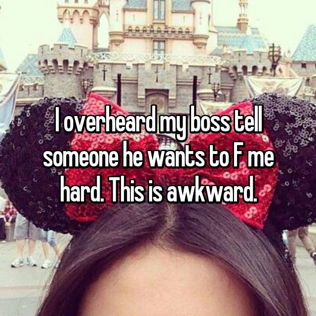 I overheard my boss tell someone he wants to F me hard. This is awkward.