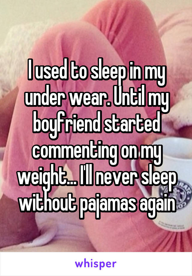 I used to sleep in my under wear. Until my boyfriend started commenting on my weight... I'll never sleep without pajamas again
