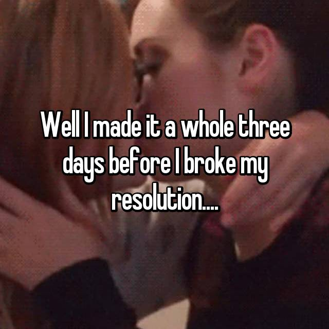 Well I made it a whole three days before I broke my resolution....