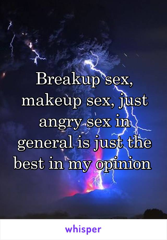Breakup sex, makeup sex, just angry sex in general is just the best in my opinion