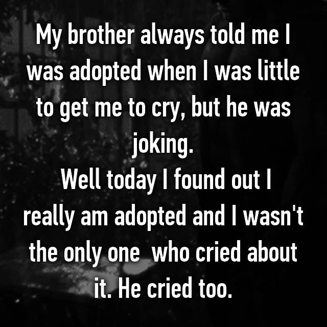 My brother always told me I was adopted when I was little to get me to cry, but he was joking.  Well today I found out I really am adopted and I wasn't the only one  who cried about it. He cried too.