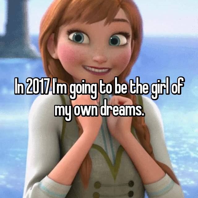 In 2017 I'm going to be the girl of my own dreams.