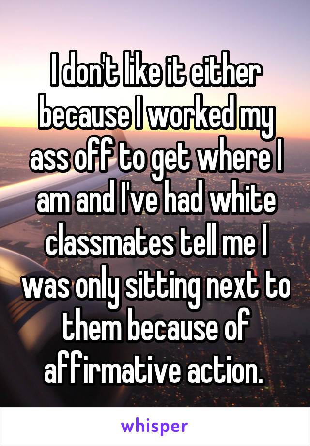 I don't like it either because I worked my ass off to get where I am and I've had white classmates tell me I was only sitting next to them because of affirmative action.