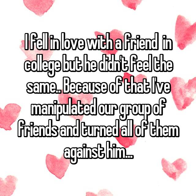 I fell in love with a friend  in college but he didn't feel the same.. Because of that I've manipulated our group of friends and turned all of them against him...