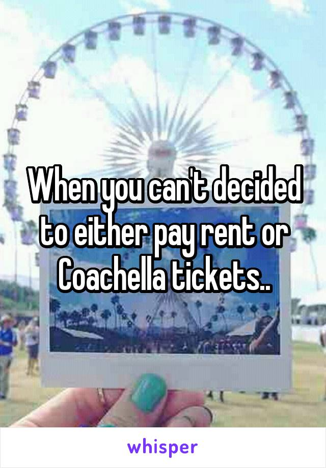When you can't decided to either pay rent or Coachella tickets..
