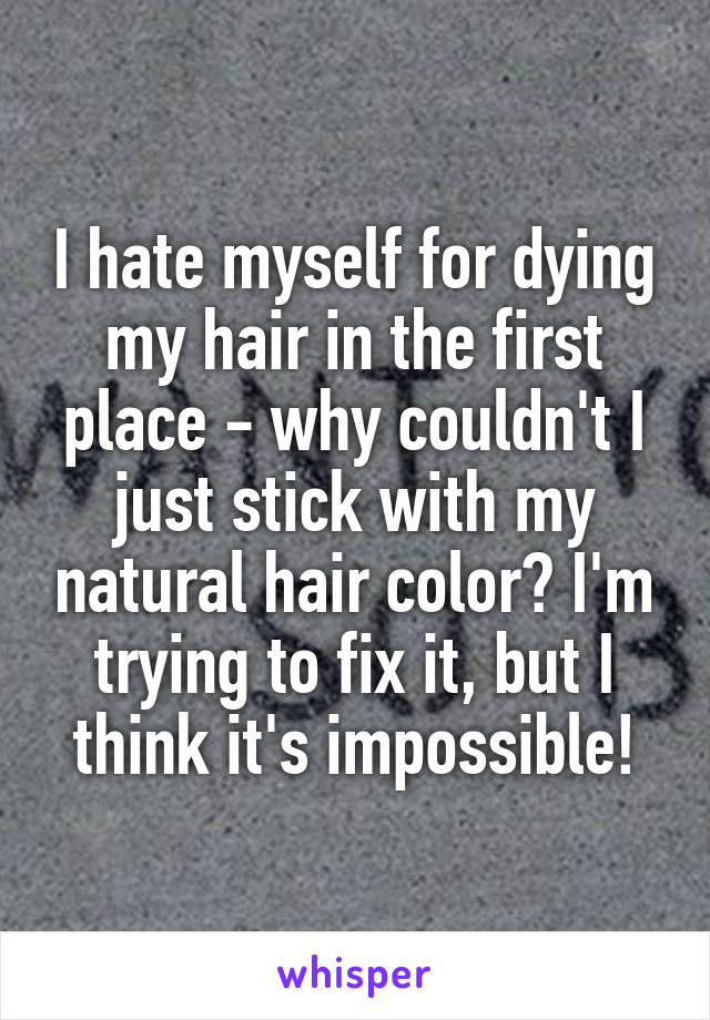 I hate myself for dying my hair in the first place why couldnt i just i hate myself for dying my hair in the first place why couldnt i just stick with my natural solutioingenieria Choice Image