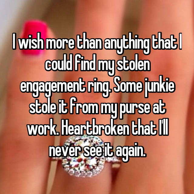 I wish more than anything that I could find my stolen engagement ring. Some junkie stole it from my purse at work. Heartbroken that I'll never see it again.