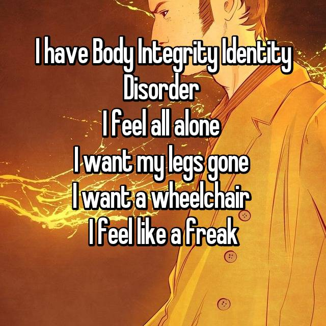 I have Body Integrity Identity Disorder  I feel all alone  I want my legs gone  I want a wheelchair  I feel like a freak