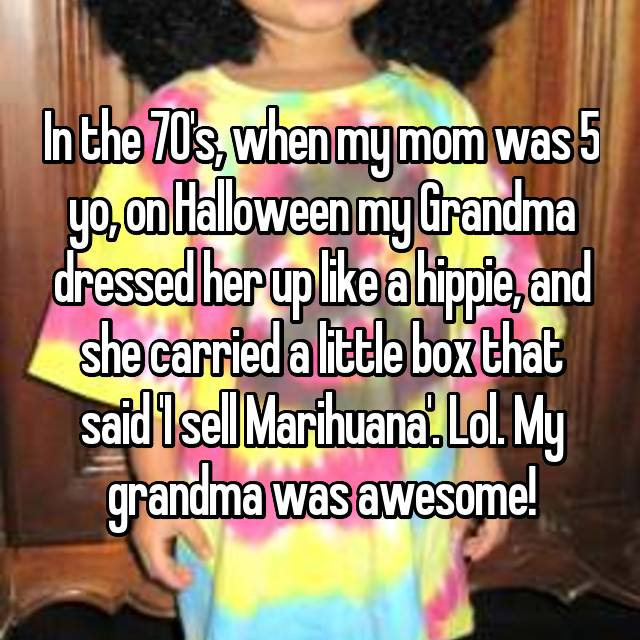 In the 70's, when my mom was 5 yo, on Halloween my Grandma dressed her up like a hippie, and she carried a little box that said 'I sell Marihuana'. Lol. My grandma was awesome!
