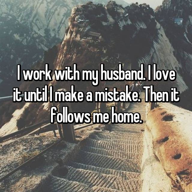 I work with my husband. I love it until I make a mistake. Then it follows me home. 😪