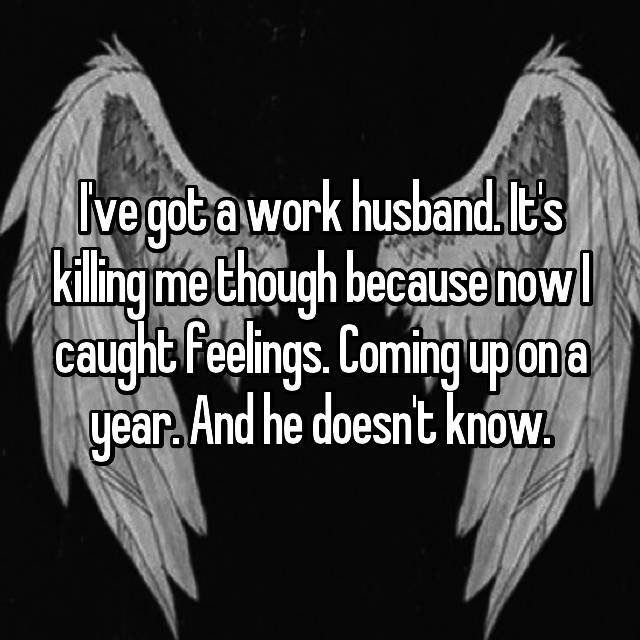 I've got a work husband. It's killing me though because now I caught feelings. Coming up on a year. And he doesn't know.