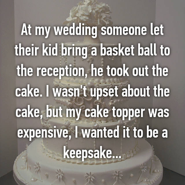 At my wedding someone let their kid bring a basket ball to the reception, he took out the cake. I wasn't upset about the cake, but my cake topper was expensive, I wanted it to be a keepsake...