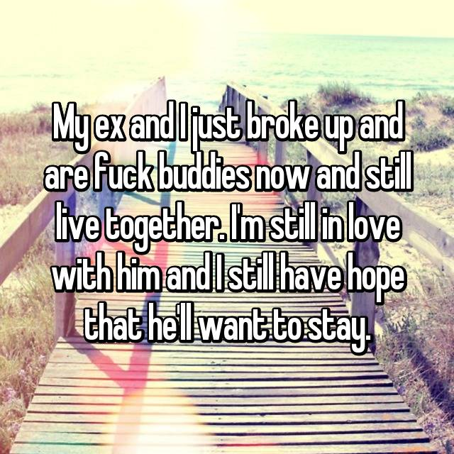 My ex and I just broke up and are fuck buddies now and still live together. I'm still in love with him and I still have hope that he'll want to stay.