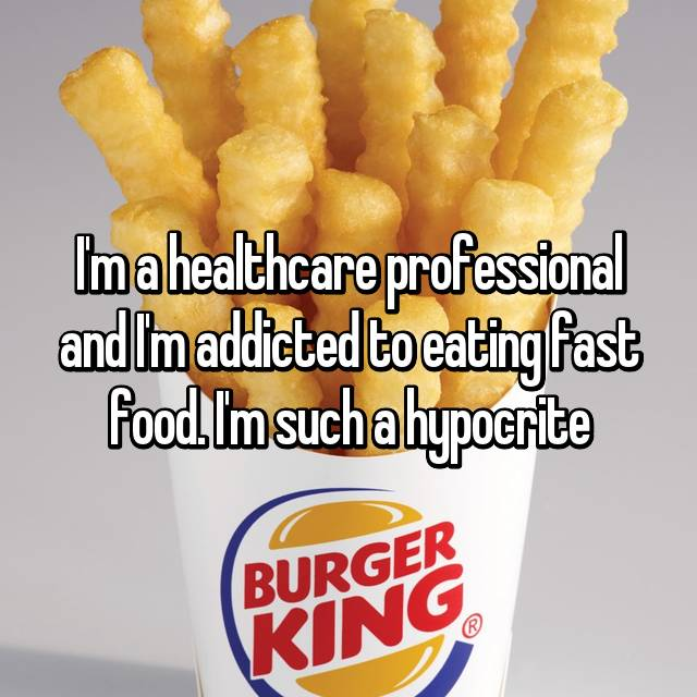 I'm a healthcare professional and I'm addicted to eating fast food. I'm such a hypocrite
