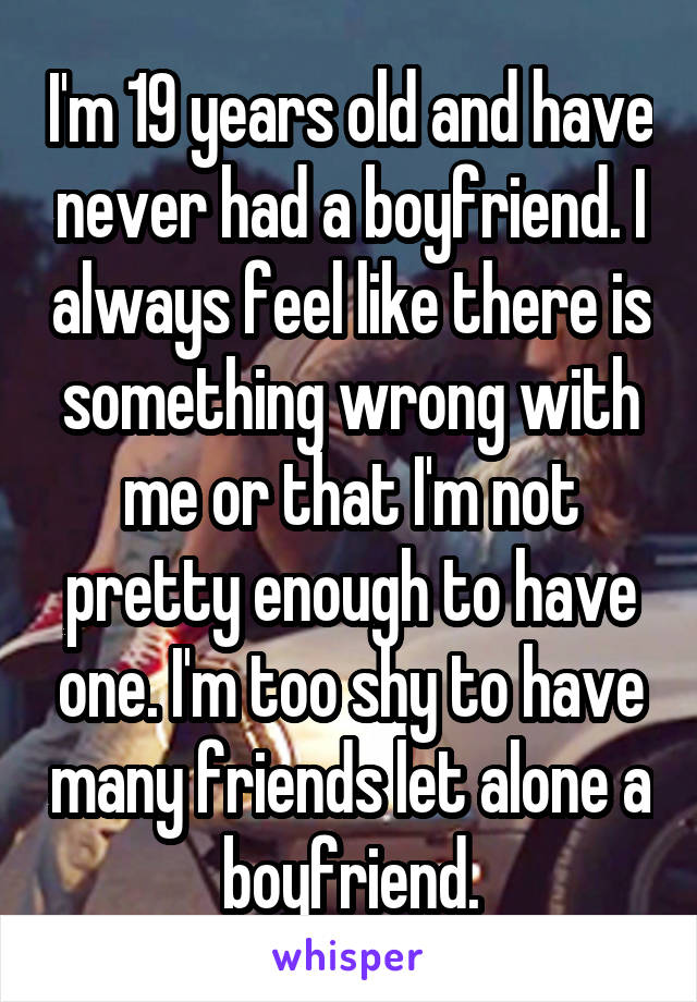 I'm 19 years old and have never had a boyfriend  I always