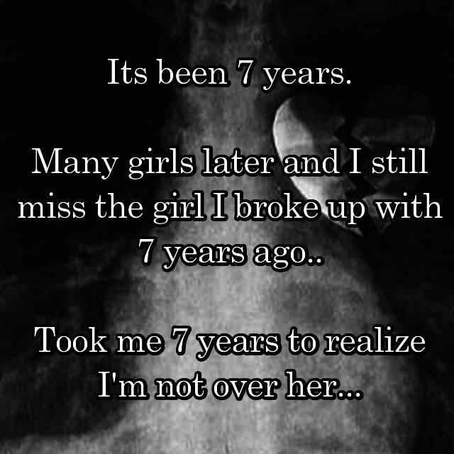 Its been 7 years.  Many girls later and I still miss the girl I broke up with 7 years ago..  Took me 7 years to realize I'm not over her...