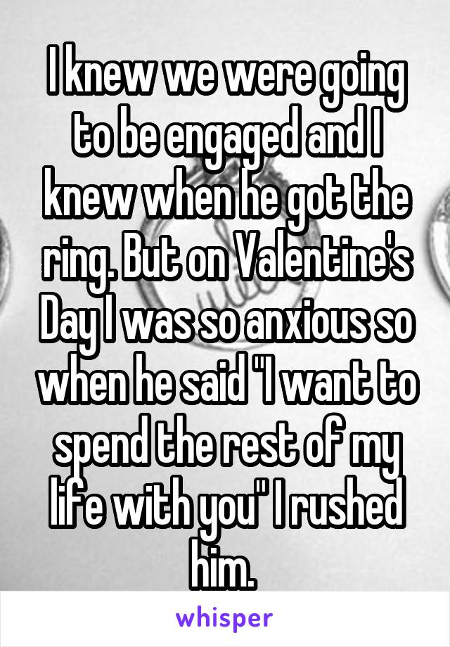 "I knew we were going to be engaged and I knew when he got the ring. But on Valentine's Day I was so anxious so when he said ""I want to spend the rest of my life with you"" I rushed him."