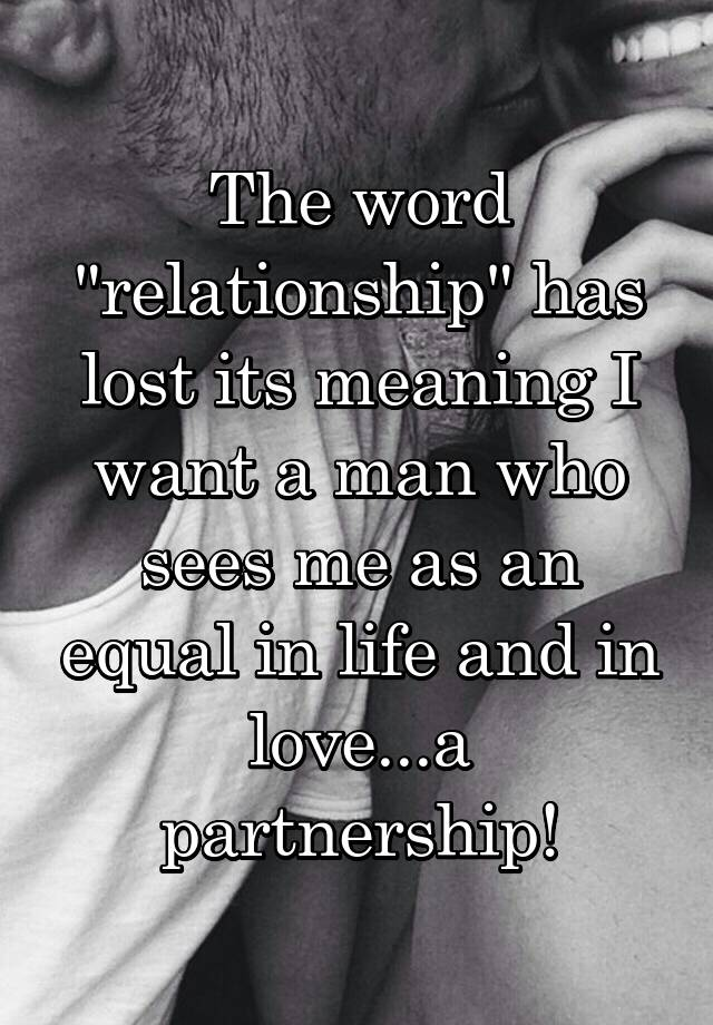 The Word Relationship Has Lost Its Meaning I Want A Man Who Sees Me As An Equal In Life And In Love A Partnership