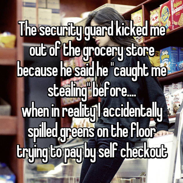 "The security guard kicked me out of the grocery store because he said he ""caught me stealing"" before.... when in reality I accidentally spilled greens on the floor trying to pay by self checkout"