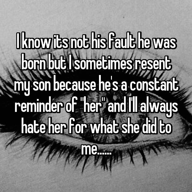 "I know its not his fault he was born but I sometimes resent my son because he's a constant reminder of ""her"" and I'll always hate her for what she did to me......"