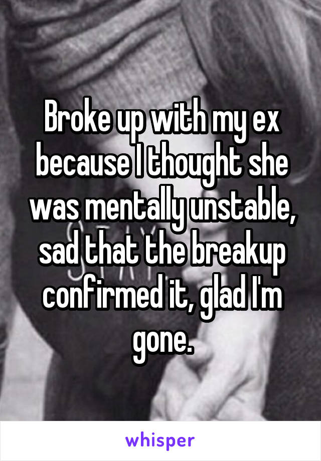 Broke up with my ex because I thought she was mentally unstable, sad that the breakup confirmed it, glad I'm gone.