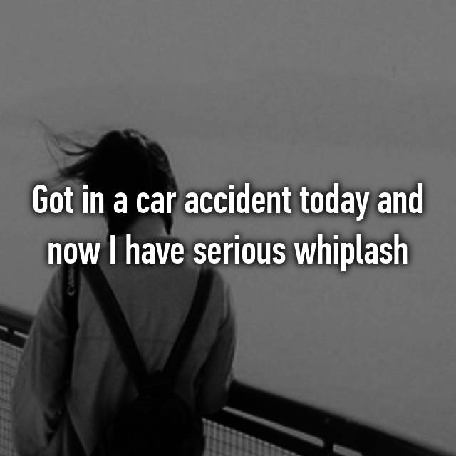 Got in a car accident today and now I have serious whiplash