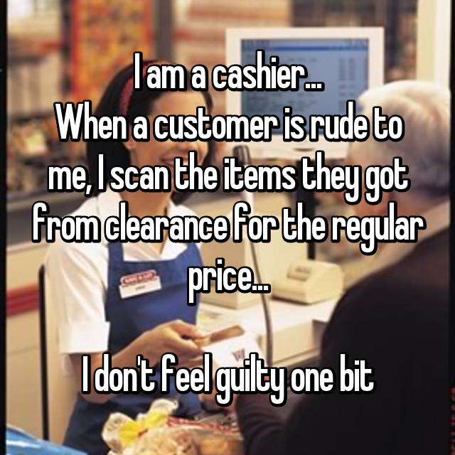I am a cashier... When a customer is rude to me, I scan the items they got from clearance for the regular price...  I don't feel guilty one bit
