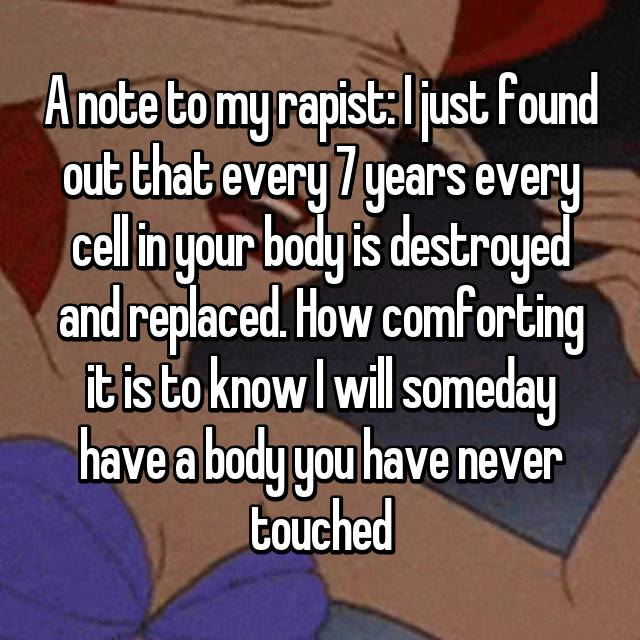 A note to my rapist: I just found out that every 7 years every cell in your body is destroyed and replaced. How comforting it is to know I will someday have a body you have never touched