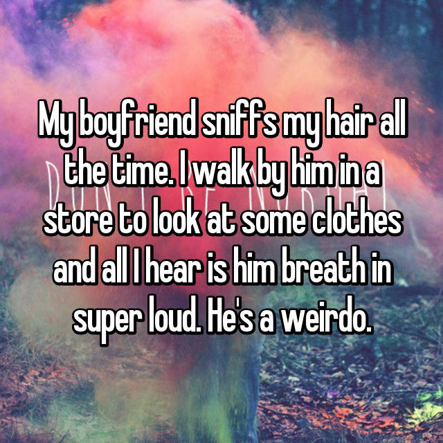 My boyfriend sniffs my hair all the time. I walk by him in a store to look at some clothes and all I hear is him breath in super loud. He's a weirdo. 😂