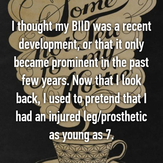 I thought my BIID was a recent development, or that it only became prominent in the past few years. Now that I look back, I used to pretend that I had an injured leg/prosthetic as young as 7.