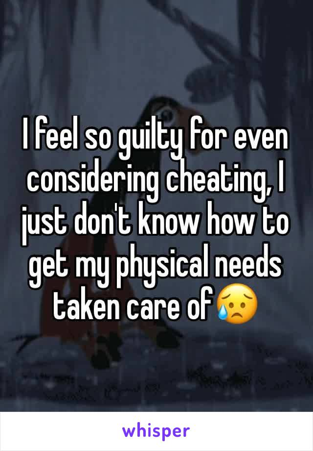 I feel so guilty for even considering cheating, I just don't know how to get my physical needs taken care of😥