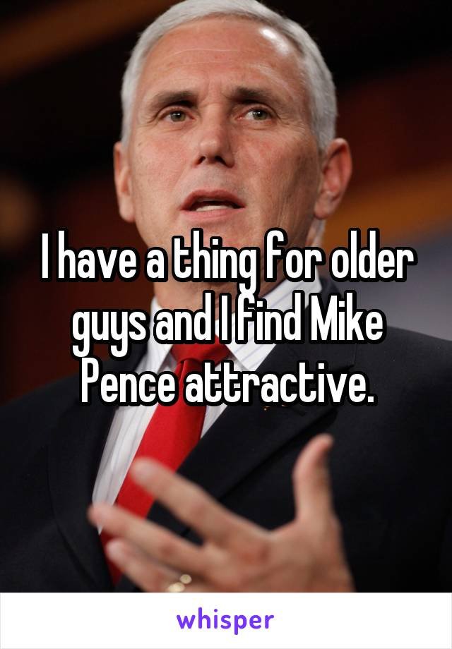 I have a thing for older guys and I find Mike Pence attractive.