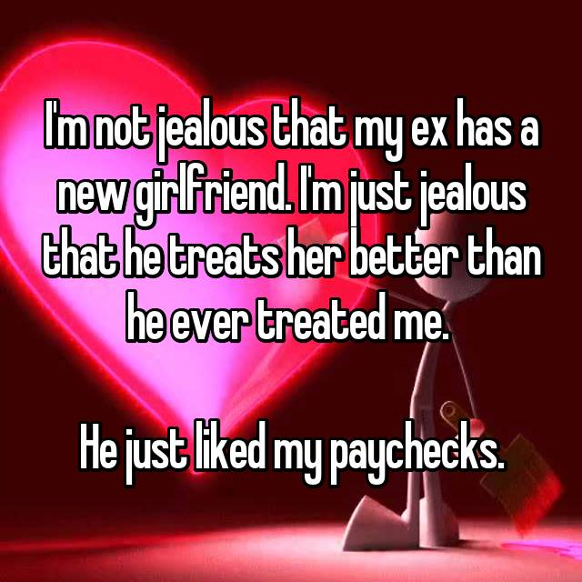 I'm not jealous that my ex has a new girlfriend. I'm just jealous that he treats her better than he ever treated me.   He just liked my paychecks.