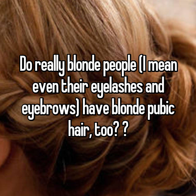 Do really blonde people (I mean even their eyelashes and eyebrows ...