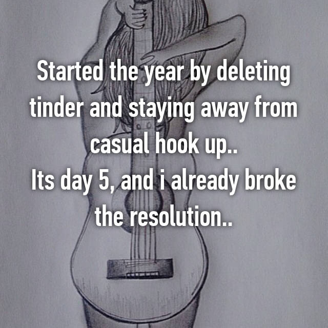 Started the year by deleting tinder and staying away from casual hook up.. Its day 5, and i already broke the resolution.. 🙈🙊🙉