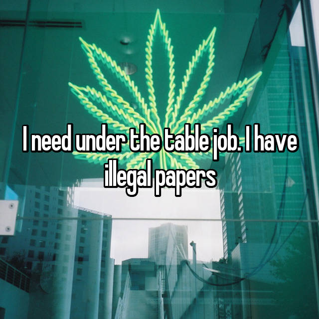 I need under the table job. I have illegal papers